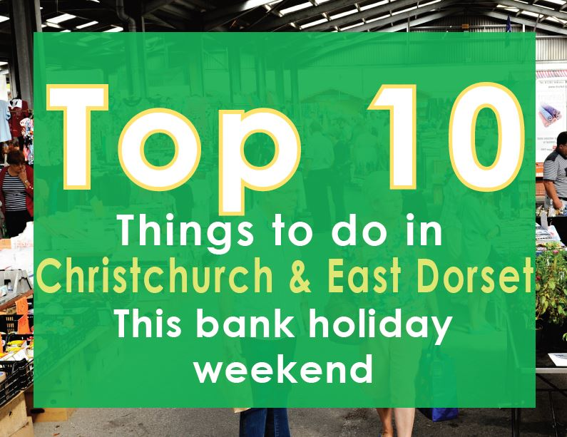 10 Things to do In Christchurch and East Dorset this Bank Holiday Weekend